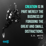"""Creation is in part merely the business of forgoing the great and small distractions."" -E.B. White, Writer"